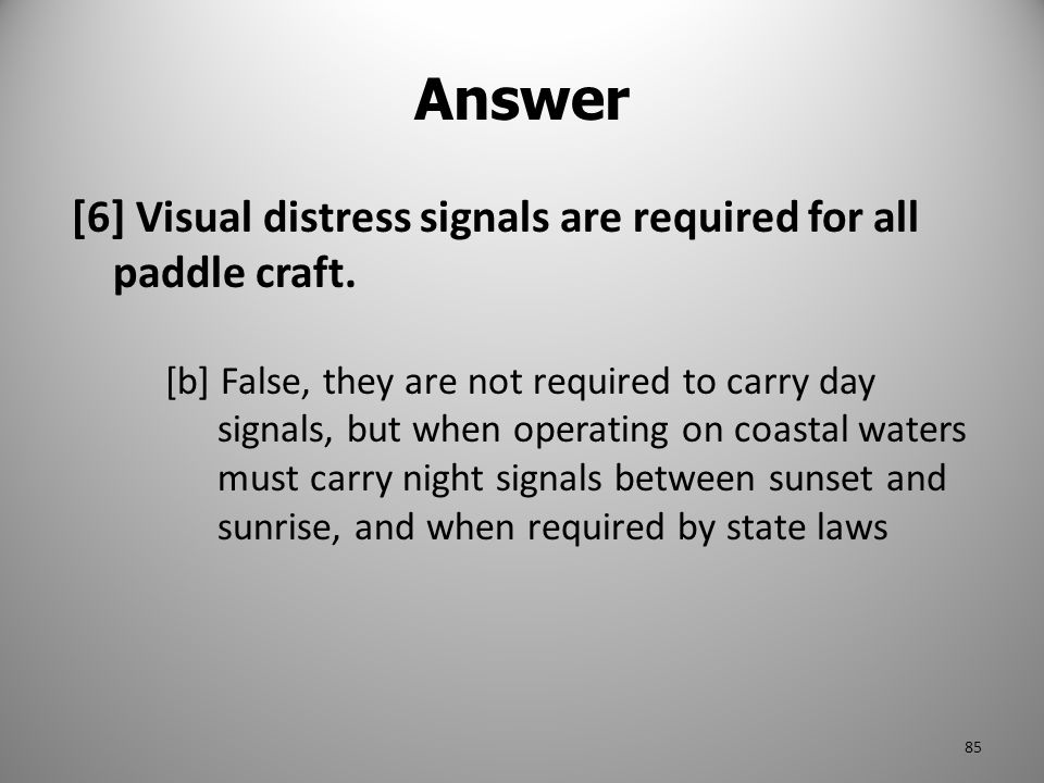 Answer [6] Visual distress signals are required for all paddle craft.